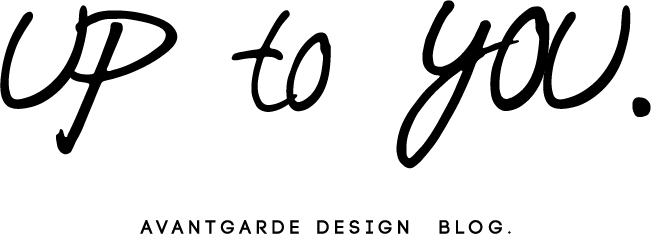 up to you - AVANTGARDE design BLOG.